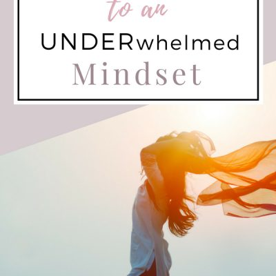 The Secret to an UNDERwhelmed Mindset