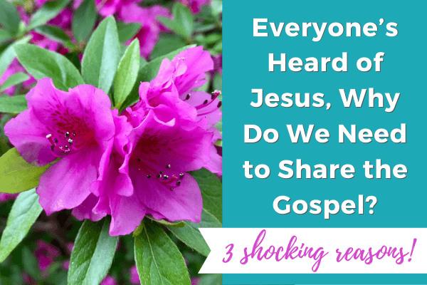Everyone's Heard of Jesus, Why Do We Need to Share the Gospel? (3 shocking reasons)