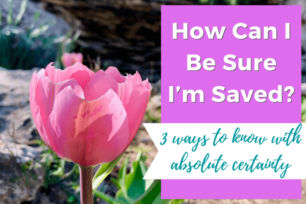 How Can I Be Sure I'm Saved? (3 ways to know with absolute certainty)