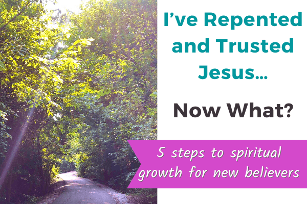 I've Repented and Trusted Jesus… Now What? (5 steps to spiritual growth for new believers)